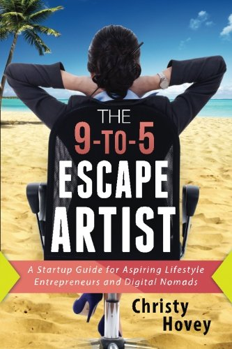 The 9-to-5 Escape Artist: A Startup Guide for Aspiring Lifestyle Entrepreneurs and Digital Nomads: ...