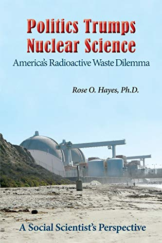 Politics Trumps Nuclear Science America's Radioactive Waste Dilemma: Ph.D. Rose O. Hayes