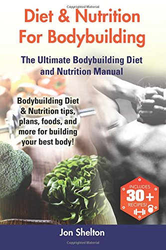 9781941070451: Diet & Nutrition For Bodybuilding: Bodybuilding Diet & Nutrition tips, plans, foods, and more for building your best body! The Ultimate Bodybuilding Diet and Nutrition Manual