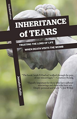 Inheritance of Tears: Trusting the Lord of Life When Death Visits the Womb: Hutto, Jessalyn