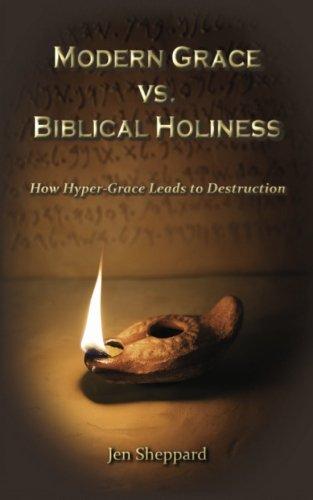 Modern Grace vs. Biblical Holiness: How Hyper-Grace Leads to Destruction: Jen Sheppard