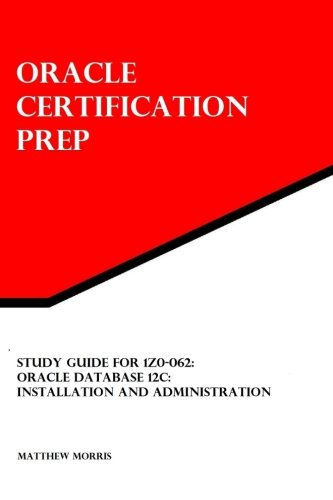 Study Guide for 1Z0-062: Oracle Database 12c: Installation and Administration: Oracle Certification...