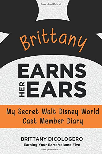 Brittany Earns Her Ears: My Secret Walt Disney World Cast Member Diary (Earning Your Ears) (Volume ...