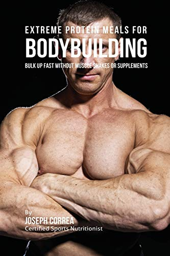 9781941525241: Extreme Protein Meals for Bodybuilding: Bulk up Fast without Muscle Shakes or Supplements