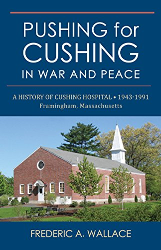 9781941573082: Pushing for Cushing in War and Peace: A History of Cushing Hospital · 1943 -1991 Framingham, MA