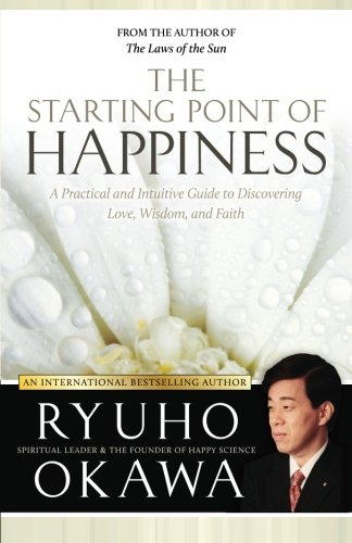 9781941779712: The Starting Point of Happiness: A Practical and Intuitive Guide to Discovering Love, Wisdom, and Faith