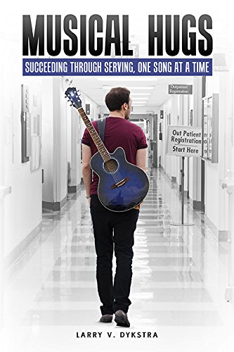 Musical Hugs: Succeeding Through Serving, One Song at a Time: Larry V. Dykstra