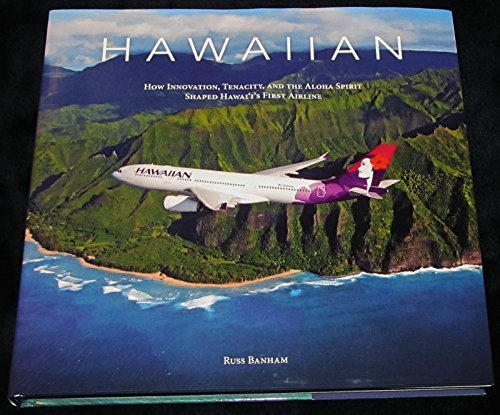Hawaiian: How Innovation, Tenacity, and the Aloha Spirit Shaped Hawai'i's First Airline: ...
