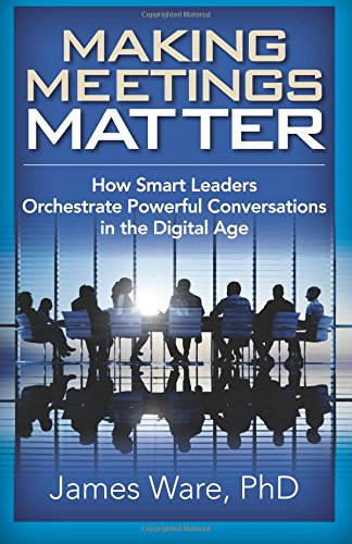 9781941870488: Making Meetings Matter: How Smart Leaders Orchestrate Powerful Conversations in the Digital Age