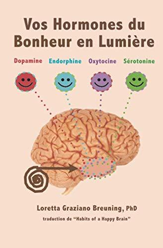 9781941959046: Vos Hormones du Bonheur en Lumiere: Dopamine, Endorphine, Ocytocine, Serotonine (Meet Your Happy Chemicals) (French Edition)