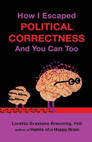How I Escaped Political Correctness and You: Breuning Phd, Loretta