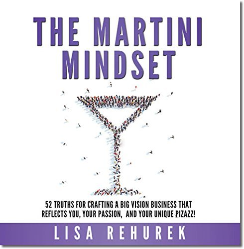 The Martini Mindset: 52 Truths for Crafting a Big Vision Business That Reflects You, Your Passion, ...