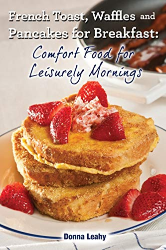 French Toast, Waffles and Pancakes for Breakfast: Comfort Food for Leisurely Mornings: A Chef'...