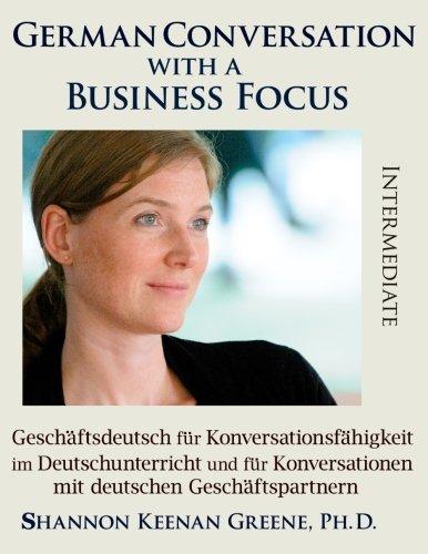 9781942203421: German Conversation with a Business Focus Intermediate: Geschaeftsdeutsch fuer Konversationsfaehigkeit im Deutschunterricht und fuer Konversationen mit deutschen Geschaeftspartnern: Volume 4
