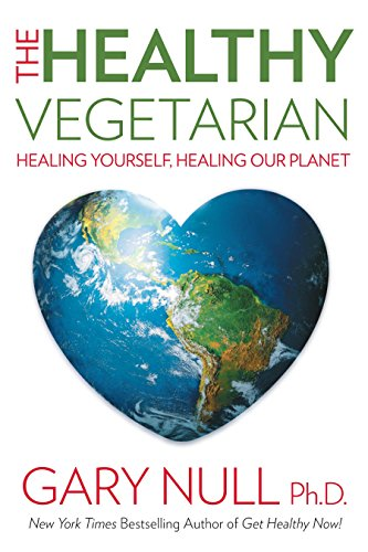 The Healthy Vegetarian: Healing Yourself, Healing Our Planet: Gary Null Ph.D
