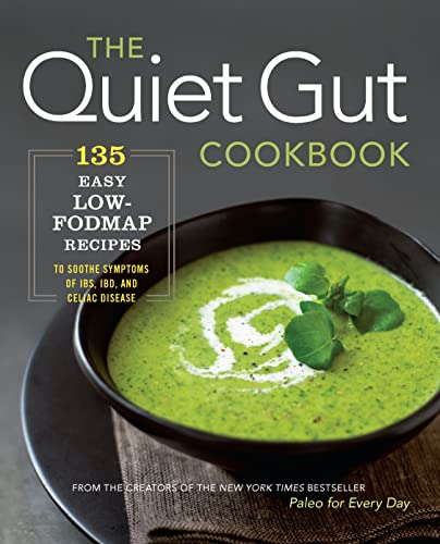 The Quiet Gut Cookbook: 135 Easy Low-FODMAP Recipes to Soothe Symptoms of IBS, IBD, and Celiac ...