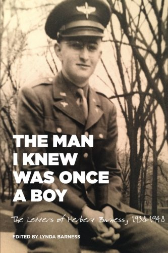 The Man I Knew Was Once A Boy: The Letters of Herbert Barness, 1938 - 1948: Lynda Barness