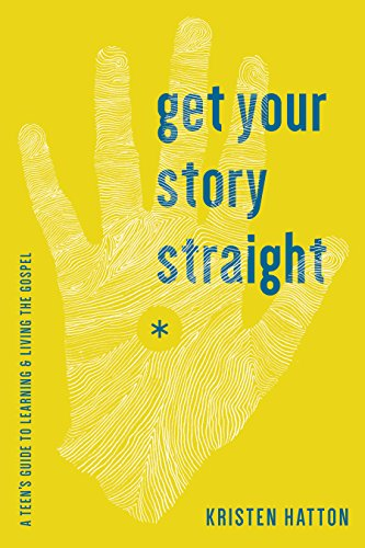 Get Your Story Straight: A Teen's Guide to Learning and Living the Gospel: Hatton, Kristen