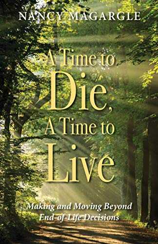 9781942587774: Time to Die, A Time to Live: Making and Moving Beyond End-of-Life Decisions