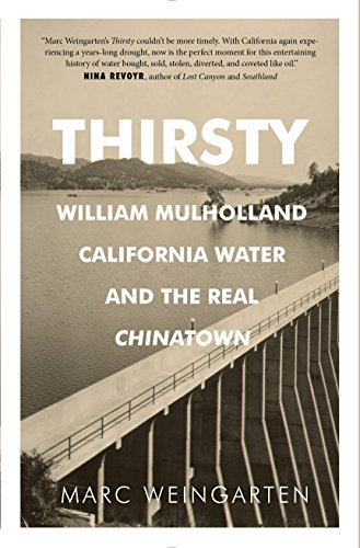 Thirsty: William Mulholland, California Water, and the Real Chinatown: Weingarten, Marc