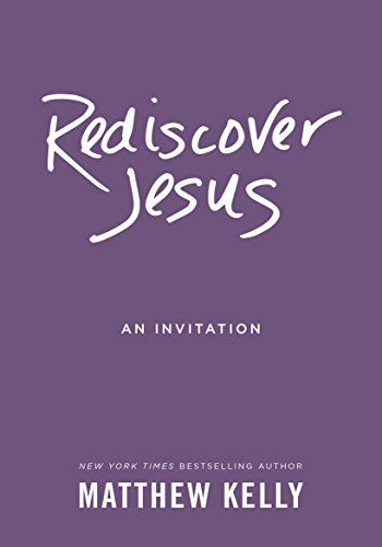 Rediscover Jesus: An Invitation: Matthew Kelly