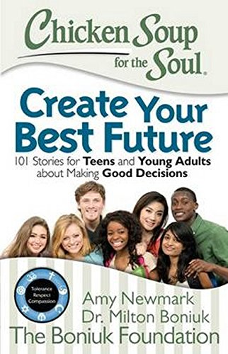 Chicken Soup for the Soul: Create Your Best Future: 101 Stories for Teens and Young Adults About ...