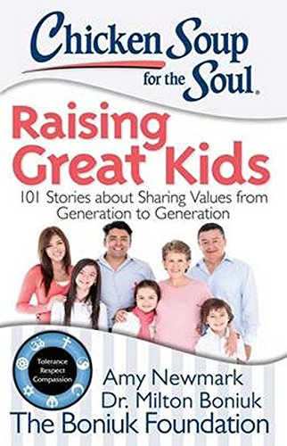 Chicken Soup for the Soul: Raising Great Kids: 101 Stories about Sharing Values from Generation to ...