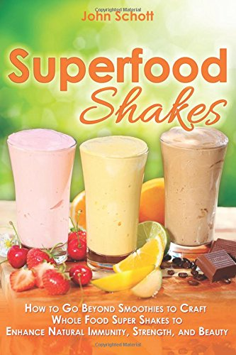 9781942761426: Superfood Shakes: How to Go Beyond Smoothies to Craft Whole-Food Super Shakes to Enhance Natural Immunity, Strength, and Beauty