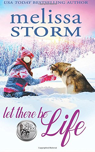 Let There Be Life (The Sled Dog Series) (Volume 3): Melissa Storm