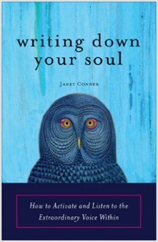 Writing Down Your Soul How to Activate and Listen to the Extraordinary Voice Within: Janet Conner