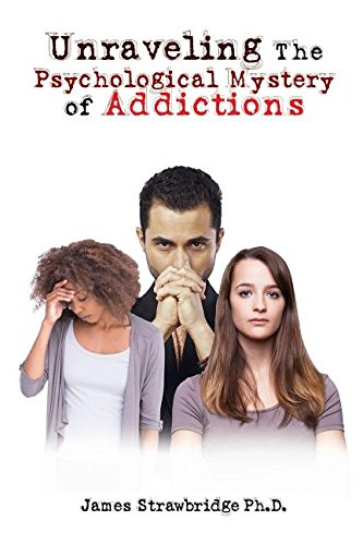 Unraveling The Psychological Mystery of Addictions: Ph.D. James  M. Strawbridge