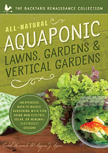 All-Natural Aquaponic Lawns, Gardens & Vertical Gardens: Inexpensive Back-To-Basics Gardening ...