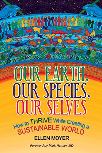 Our Earth, Our Species, Our Selves: How to Thrive While Creating a Sustainable World: Ellen Moyer