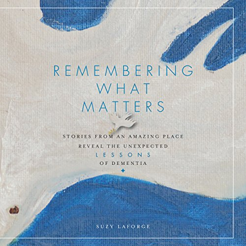 9781942945413: Remembering What Matters: Stories from an Amazing Place Reveal the Unexpected Lessons of Dementia