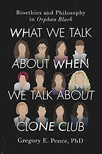 What We Talk about When We Talk about Clone Club: Bioethics and Philosophy in Orphan Black: Gregory...