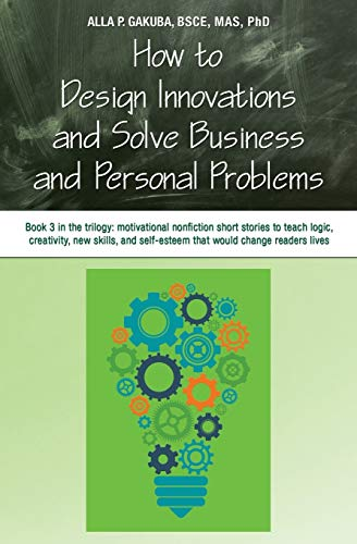 How to Design Innovations and Solve Business and Personal Problems: Book 3 in the trilogy: ...