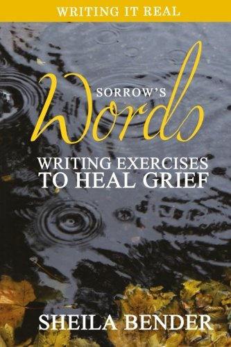 Sorrow's Words: Writing Exercises to Heal Grief (Writing It Real) (Volume 2): Sheila Bender