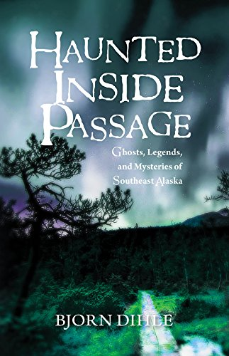 Haunted Inside Passage: Ghosts, Legends, and Mysteries of Southeast Alaska: Bjorn Dihle
