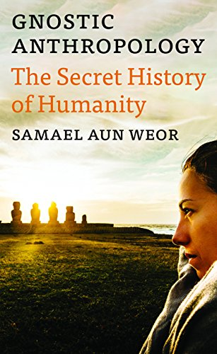 Gnostic Anthropology: The Secret History of Humanity: Aun Weor, Samael