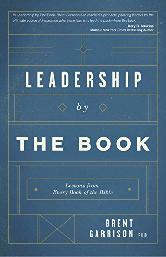 Leadership by the Book: Lessons from Every Book of the Bible: Brent Garrison