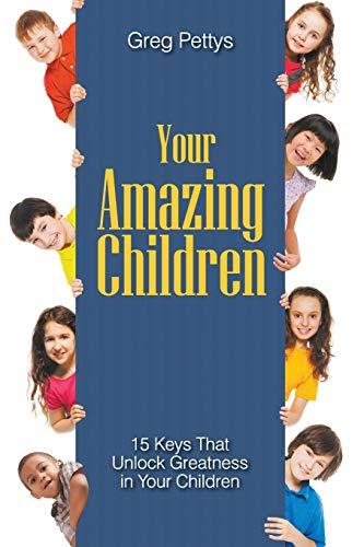 Your Amazing Children - 15 Keys That Unlock Greatness in Your Children: Greg S. Pettys