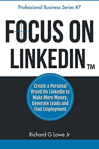 9781943517213: Focus on LinkedIn: Create a Personal Brand on LinkedIn(TM) to Make More Money, Generate Leads, and Find Employment: Volume 7 (Business Professional Series)