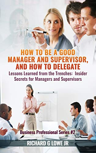How to Be a Good Manager and Supervisor, and How to Delegate: Lessons Learned from the Trenches: ...