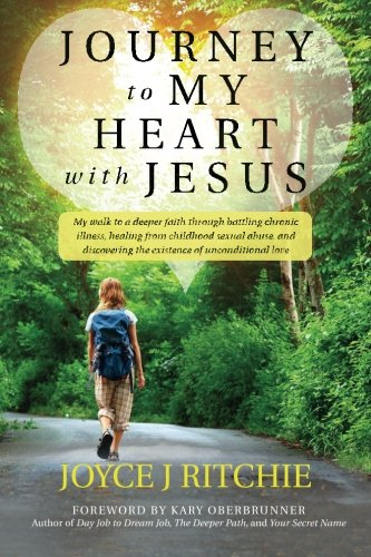 Journey to My Heart with Jesus: My walk to a deeper faith through battling chronic illness, healing...