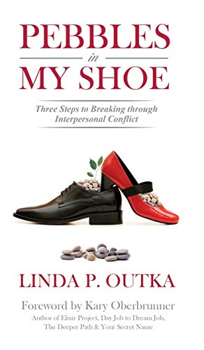 Pebbles in My Shoe: Three Steps for Breaking Through Interpersonal Conflict: Linda P Outka
