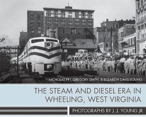 The Steam and Diesel Era in Wheeling, West Virginia: Nicholas Fry