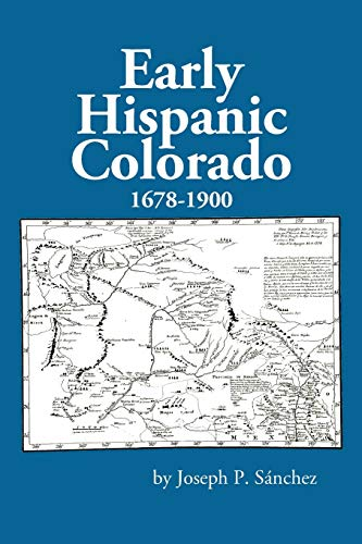Early Hispanic Colorado 1678-1900: Joseph P Sanchez