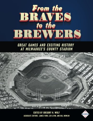 9781943816231: From the Braves to the Brewers: Great Games and Exciting History at Milwaukee's County Stadium: Volume 39 (SABR Digital Library)