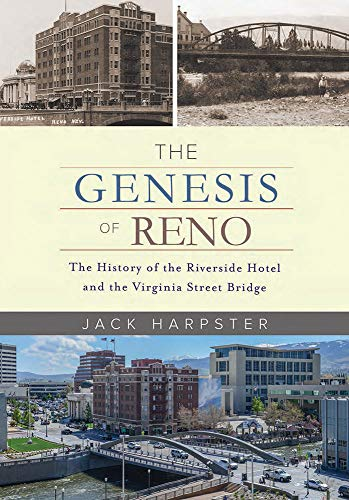 The Genesis of Reno: The History of the Riverside Hotel and the Virginia Street Bridge: The History...