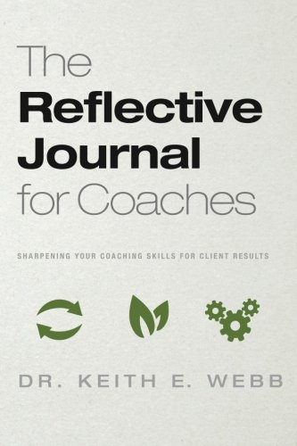 The Reflective Journal For Coaches: Sharpening Your Coaching Skills For Client Results: Keith E. ...